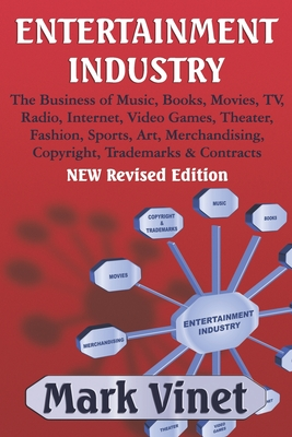 Entertainment Industry: The Business of Music, Books, Movies, TV, Radio, Internet, Video Games, Theater, Fashion, Sports, Art, Merchandising, Copyright, Trademarks & Contracts - NEW Revised Edition - Vinet, Mark