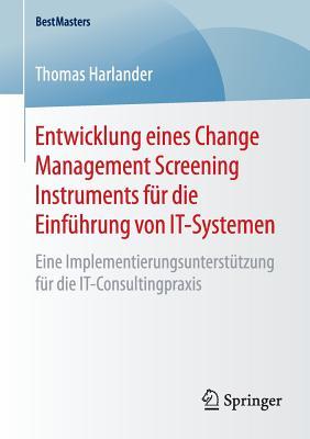 Entwicklung Eines Change Management Screening Instruments Fur Die Einfuhrung Von It-Systemen: Eine Implementierungsunterstutzung Fur Die It-Consultingpraxis - Harlander, Thomas