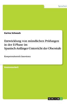Entwicklung Von Mundlichen Prufungen in Der E-Phase Im Spanisch-Anfanger-Unterricht Der Oberstufe - Schwach, Karina