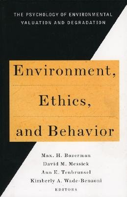 Environment, Ethics, and Behavior: The Psychology of Environmental Valuation and Degradation - Bazerman, Max H, and Messick, David M (Editor), and Wade-Benzoni, Kimberly A (Editor)