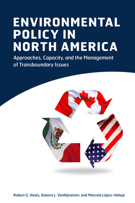 Environmental Policy in North America: Approaches, Capacity, and the Management of Transboundary Issues - Healy, Robert G, Professor, and Vannijnatten, Debora L, and L?pez-Vallejo, Marcela