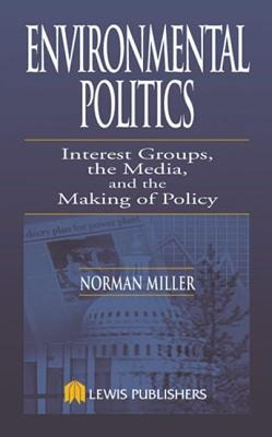 Environmental Politics: Interest Groups, the Media, & the Making of Policy - Miller, Norman