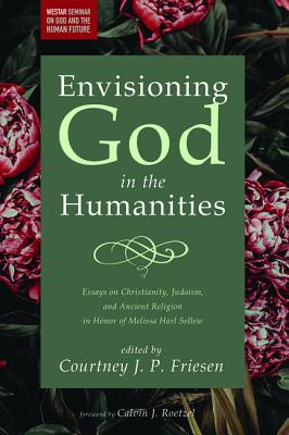 Envisioning God in the Humanities - Friesen, Courtney J P (Editor), and Roetzel, Calvin J (Foreword by)