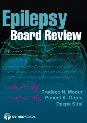 Epilepsy Board Review - Modur, Pradeep N, MD, MS, and Gupta, Puneet K, MD, Mse, and Sirsi, Deepa, MD
