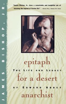 Epitaph for a Desert Anarchist: The Life and Legacy of Edward Abbey - Bishop, James, Jr., and Bowden, Charles (Epilogue by)