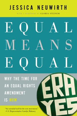 Equal Means Equal: Why the Time for an Equal Rights Amendment Is Now - Neuwirth, Jessica, and Steinem, Gloria (Introduction by)