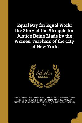 Equal Pay for Equal Work; The Story of the Struggle for Justice Being Made by the Women Teachers of the City of New York - Strachan, Grace Charlotte, and Catt, Carrie Chapman 1859-1947 (Creator), and National American Woman Suffrage Associa (Creator)
