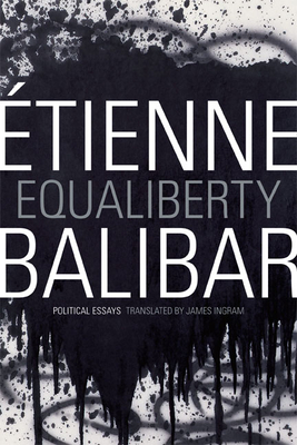 Equaliberty: Political Essays - Balibar, Etienne, and Ingram, James (Translated by)