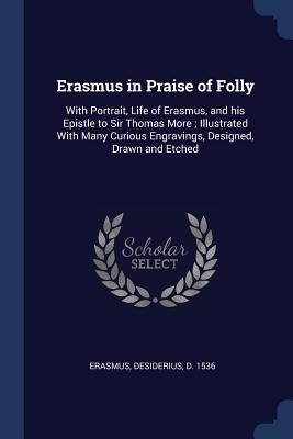 Erasmus in Praise of Folly: With Portrait, Life of Erasmus, and His Epistle to Sir Thomas More; Illustrated with Many Curious Engravings, Designed, Drawn and Etched - Erasmus, Desiderius D 1536 (Creator)