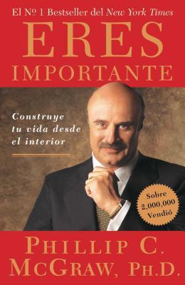Eres Importante: Construye Tu Vida Desde El Interior - McGraw, Phil, Dr.