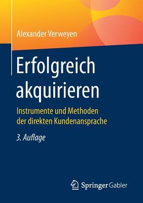 Erfolgreich Akquirieren: Instrumente Und Methoden Der Direkten Kundenansprache - Verweyen, Alexander