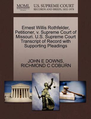Ernest Willis Rothfelder, Petitioner, V. Supreme Court of Missouri. U.S. Supreme Court Transcript of Record with Supporting Pleadings - Downs, John E, and Coburn, Richmond C