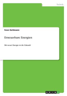 Erneuerbare Energien: Mit neuer Energie in die Zukunft - Geitmann, Sven