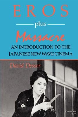 Eros Plus Massacre: An Introduction to the Japanese New Wave Cinema - Desser, David