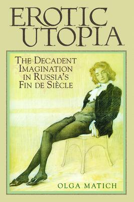 Erotic Utopia: The Decadent Imagination in Russia's Fin de Siecle - Matich, Olga