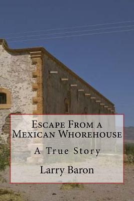 Escape from a Mexican Whorehouse - Baron, Larry, Mr.