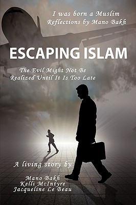 Escaping Islam: The Evil Might Not Be Realized Until It Is Too Late - Bakh, Mano, and McIntyre, Kelli, and Le Beau, Jacqueline