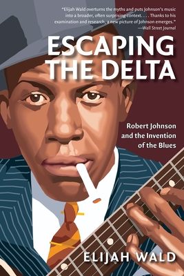 Escaping the Delta: Robert Johnson and the Invention of the Blues - Wald, Elijah