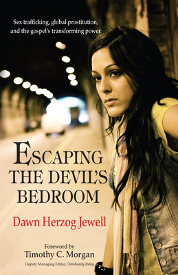 Escaping the Devil's Bedroom: Sex Trafficking, Global Prostitution and the Gospel's Transforming ... - Herzog Jewel, Dawn