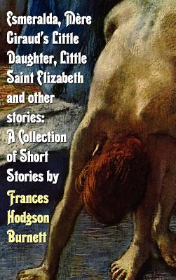 Esmeralda, Mere Giraud's Little Daughter, Little Saint Elizabeth and Other Stories: A Collection of Short Stories by Frances Hodgson Burnett - Burnett, Frances Hodgson