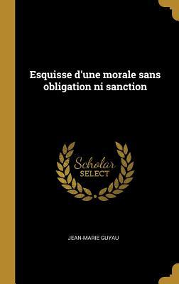 Esquisse D'Une Morale Sans Obligation Ni Sanction - Guyau, Jean-Marie