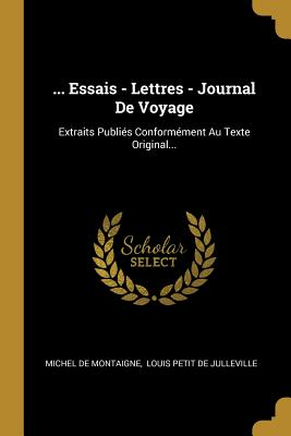 ... Essais - Lettres - Journal de Voyage: Extraits Publies Conformement Au Texte Original... - Montaigne, Michel, and Louis Petit De Julleville (Creator)