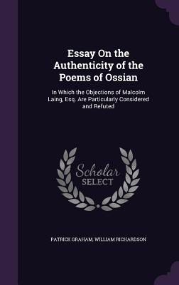 Essay on the Authenticity of the Poems of Ossian: In Which the Objections of Malcolm Laing, Esq. Are Particularly Considered and Refuted - Graham, Patrick, and Richardson, William