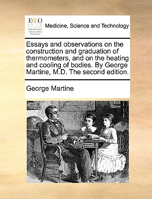 Essays and Observations on the Construction and Graduation of Thermometers, and on the Heating and Cooling of Bodies. by George Martine, M.D. the Second Edition. - Martine, George