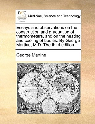 Essays and Observations on the Construction and Graduation of Thermometers, and on the Heating and Cooling of Bodies. by George Martine, M.D. the Third Edition. - Martine, George