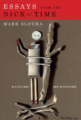 Essays from the Nick of Time: Reflections and Refutations - Slouka, Mark
