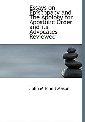 Essays on Episcopacy and the Apology for Apostolic Order and Its Advocates Reviewed - Mason, John Mitchell