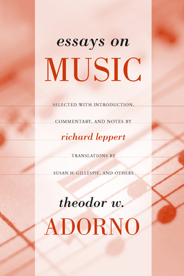 Essays on Music - Adorno, Theodor Wiesengrund, and Leppert, Richard (Editor), and Gillespie, Susan H (Translated by)