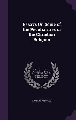 Essays on Some of the Peculiarities of the Christian Religion - Whately, Richard