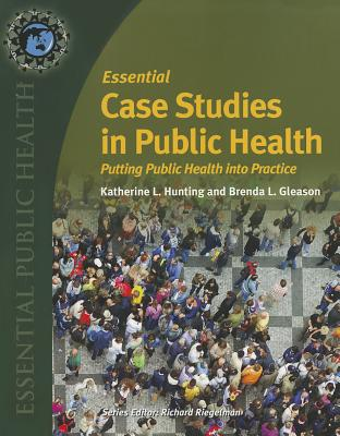 Essential Case Studies in Public Health: Putting Public Health Into Practice - Hunting, Katherine, and Gleason, Brenda L, President