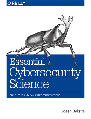 Essential Cybersecurity Science: Build, Test, and Evaluate Secure Systems - Dykstra, Josiah