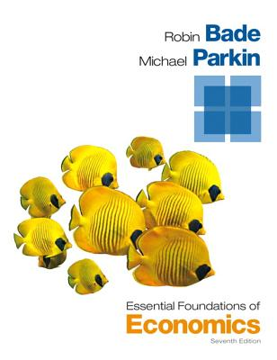 Essential Foundations of Economics - Bade, Robin, and Parkin, Michael