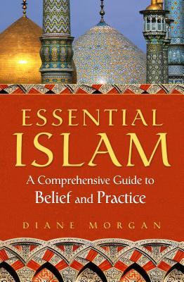 Essential Islam: A Comprehensive Guide to Belief and Practice - Morgan, Diane