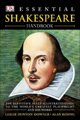 Essential Shakespeare Handbook: The Definitive, Fully Illustrated Guide to the World's Greatest Playwright and His Works - Dunton-Downer, Leslie, and Riding, Alan