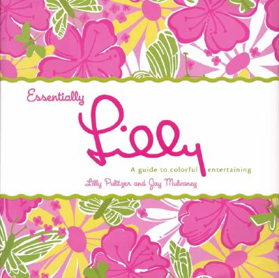 Essentially Lilly: A Guide to Colorful Entertaining - Pulitzer, Lilly, and Mulvaney, Jay