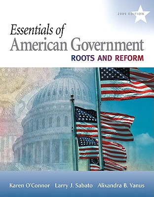 Essentials of American Government: Roots and Reform, 2009 Edition - O'Connor, Karen, Dr., and Sabato, Larry, and Yanus, Alixandra B