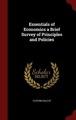 Essentials of Economics a Brief Survey of Principles and Policies - Ballve, Faustino