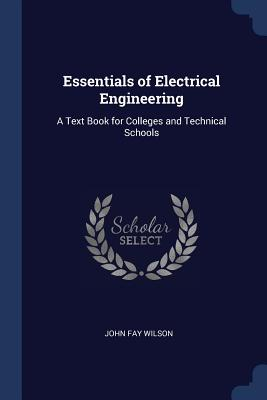 Essentials of Electrical Engineering: A Text Book for Colleges and Technical Schools - Wilson, John Fay