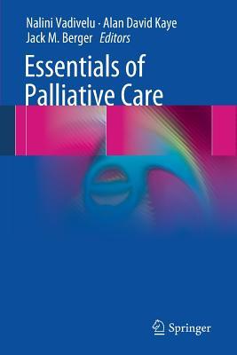 Essentials of Palliative Care - Vadivelu, Nalini (Editor), and Kaye, Alan David (Editor), and Berger, Jack M (Editor)