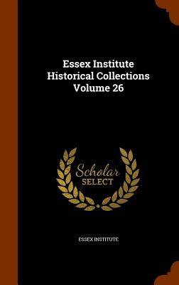 Essex Institute Historical Collections Volume 26 - Essex Institute (Creator)