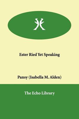 Ester Ried Yet Speaking - Alden, Isabella MacDonald, and Pansy (Isabella M Alden)