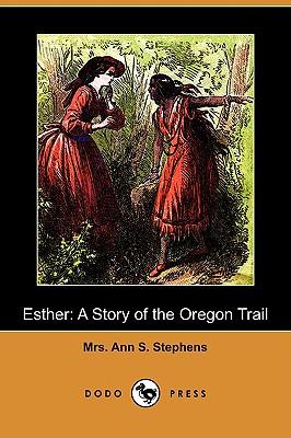 Esther: A Story of the Oregon Trail (Dodo Press) - Stephens, Mrs Ann S