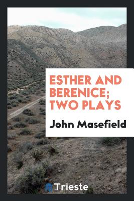 Esther and Berenice; Two Plays - Masefield, John