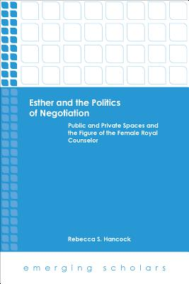Esther and the Politics of Negotiation: Public and Private Spaces and the Figure of the Female Royal Counselor - Hancock, Rebecca S