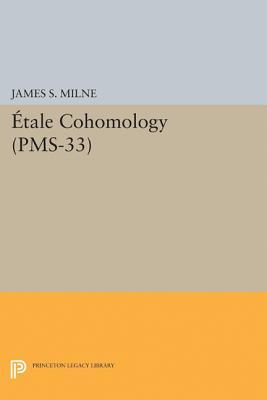Etale Cohomology (PMS-33), Volume 33 - Milne, James S