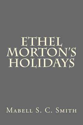 Ethel Morton's Holidays - Smith, Mabell S C